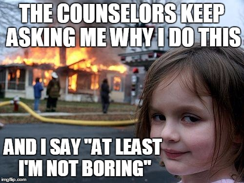 "THE COUNSELORS KEEP ASKING ME WHY I DO THIS AND I SAY ""AT LEAST I'M NOT BORING"" 