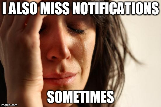 First World Problems Meme | I ALSO MISS NOTIFICATIONS SOMETIMES | image tagged in memes,first world problems | made w/ Imgflip meme maker