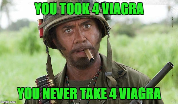 YOU TOOK 4 VIAGRA YOU NEVER TAKE 4 VIAGRA | made w/ Imgflip meme maker