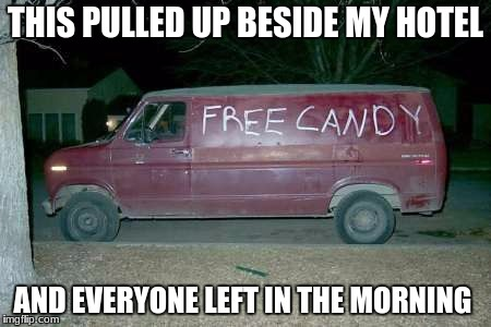 Free candy van | THIS PULLED UP BESIDE MY HOTEL AND EVERYONE LEFT IN THE MORNING | image tagged in free candy van | made w/ Imgflip meme maker