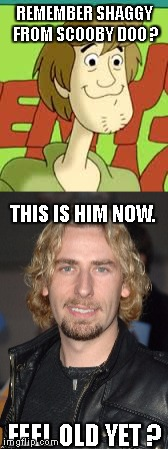 REMEMBER SHAGGY FROM SCOOBY DOO ? THIS IS HIM NOW. FEEL OLD YET ? | image tagged in nickleback,chad kroeger,shaggy,feel old yet | made w/ Imgflip meme maker