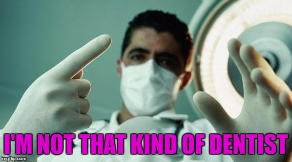 I'M NOT THAT KIND OF DENTIST | made w/ Imgflip meme maker