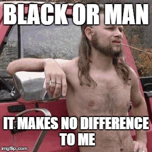almost redneck | BLACK OR MAN IT MAKES NO DIFFERENCE TO ME | image tagged in almost redneck,AdviceAnimals | made w/ Imgflip meme maker