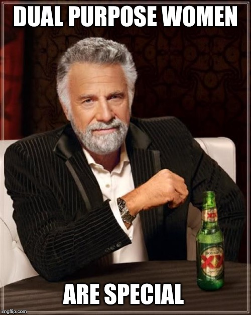 The Most Interesting Man In The World Meme | DUAL PURPOSE WOMEN ARE SPECIAL | image tagged in memes,the most interesting man in the world | made w/ Imgflip meme maker