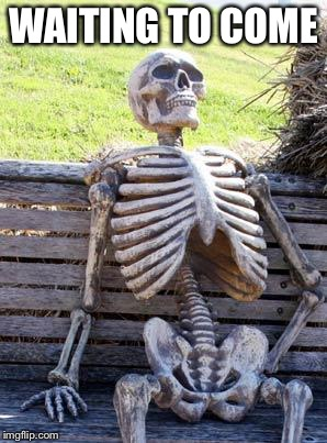 Waiting Skeleton Meme | WAITING TO COME | image tagged in memes,waiting skeleton | made w/ Imgflip meme maker
