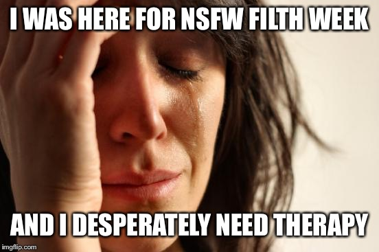 Announcing SFW Cleanliness Week! (June 28 - July 4) Anything that will take our minds off the horrors of this past week... | I WAS HERE FOR NSFW FILTH WEEK AND I DESPERATELY NEED THERAPY | image tagged in memes,first world problems,nsfw filth week,octavia_melody,sfw cleanliness week,redshredr | made w/ Imgflip meme maker
