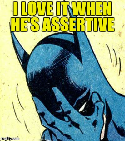 I LOVE IT WHEN HE'S ASSERTIVE | made w/ Imgflip meme maker