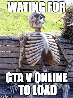 Gta V Online |  WATING FOR; GTA V ONLINE TO LOAD | image tagged in memes,waiting skeleton,gta online,gta 5,gaming,waiting | made w/ Imgflip meme maker
