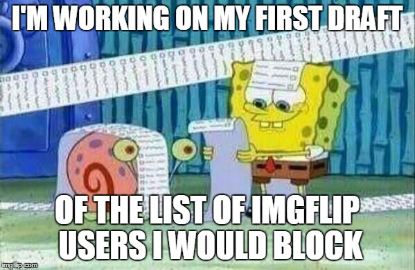 I'M WORKING ON MY FIRST DRAFT OF THE LIST OF IMGFLIP USERS I WOULD BLOCK | made w/ Imgflip meme maker