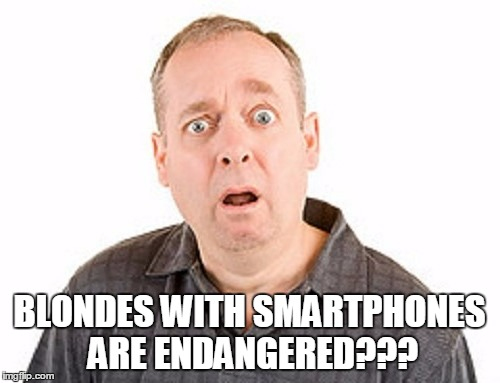 BLONDES WITH SMARTPHONES ARE ENDANGERED??? | made w/ Imgflip meme maker