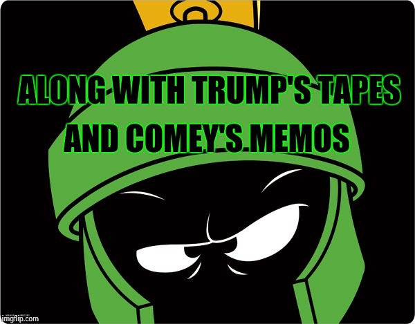 Marvin the Martian | ALONG WITH TRUMP'S TAPES AND COMEY'S MEMOS | image tagged in marvin the martian | made w/ Imgflip meme maker