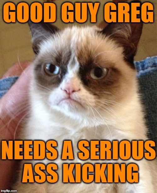 Grumpy Cat Meme | GOOD GUY GREG NEEDS A SERIOUS ASS KICKING | image tagged in memes,grumpy cat | made w/ Imgflip meme maker