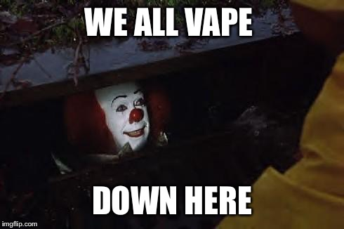 Pennywise | WE ALL VAPE DOWN HERE | image tagged in pennywise | made w/ Imgflip meme maker
