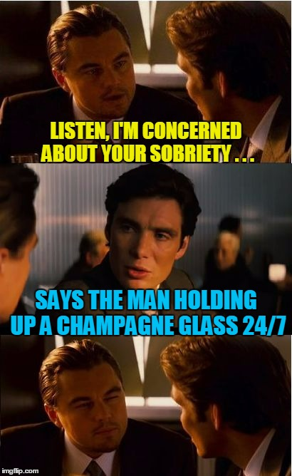 LISTEN, I'M CONCERNED ABOUT YOUR SOBRIETY . . . SAYS THE MAN HOLDING UP A CHAMPAGNE GLASS 24/7 | made w/ Imgflip meme maker