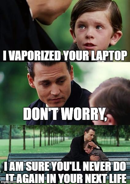 Finding Neverland Meme | I VAPORIZED YOUR LAPTOP DON'T WORRY, I AM SURE YOU'LL NEVER DO IT AGAIN IN YOUR NEXT LIFE | image tagged in memes,finding neverland | made w/ Imgflip meme maker