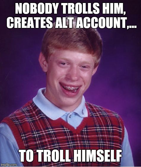 Bad Luck Brian Meme | NOBODY TROLLS HIM, CREATES ALT ACCOUNT,... TO TROLL HIMSELF | image tagged in memes,bad luck brian | made w/ Imgflip meme maker