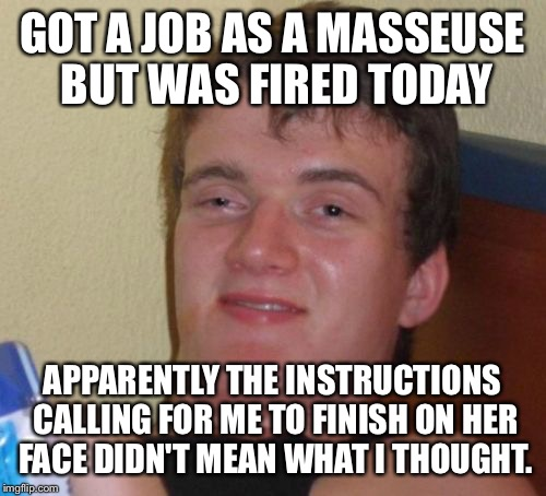 The not so happy ending  | GOT A JOB AS A MASSEUSE BUT WAS FIRED TODAY APPARENTLY THE INSTRUCTIONS CALLING FOR ME TO FINISH ON HER FACE DIDN'T MEAN WHAT I THOUGHT. | image tagged in memes,10 guy,funny | made w/ Imgflip meme maker