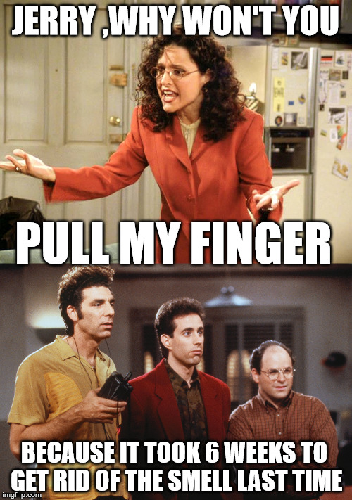 seinfeld | JERRY ,WHY WON'T YOU BECAUSE IT TOOK 6 WEEKS TO GET RID OF THE SMELL LAST TIME PULL MY FINGER | image tagged in seinfeld,fart | made w/ Imgflip meme maker