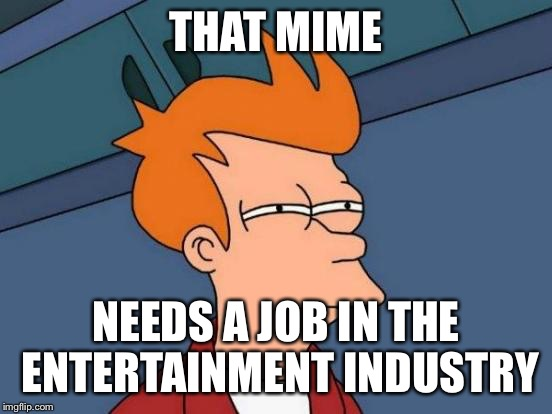 Futurama Fry Meme | THAT MIME NEEDS A JOB IN THE ENTERTAINMENT INDUSTRY | image tagged in memes,futurama fry | made w/ Imgflip meme maker