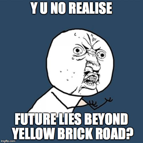 y u no realise? | Y U NO REALISE FUTURE LIES BEYOND YELLOW BRICK ROAD? | image tagged in memes,y u no | made w/ Imgflip meme maker
