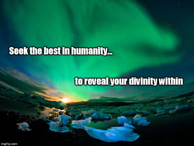 Seek the best in humanity... to reveal your divinity within | image tagged in best in humanity | made w/ Imgflip meme maker