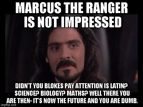 MARCUS THE RANGER IS NOT IMPRESSED DIDN'T YOU BLOKES PAY ATTENTION IS LATIN? SCIENCE? BIOLOGY? MATHS? WELL THERE YOU ARE THEN- IT'S NOW THE  | made w/ Imgflip meme maker