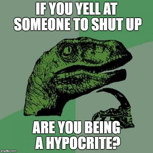 Philosoraptor Meme | IF YOU YELL AT SOMEONE TO SHUT UP ARE YOU BEING A HYPOCRITE? | image tagged in memes,philosoraptor | made w/ Imgflip meme maker