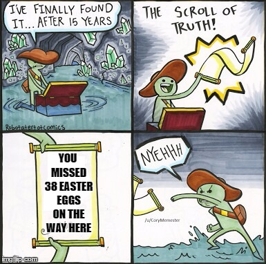 The most disappointing part of a game | YOU MISSED 38 EASTER EGGS ON THE WAY HERE | image tagged in the scroll of truth | made w/ Imgflip meme maker