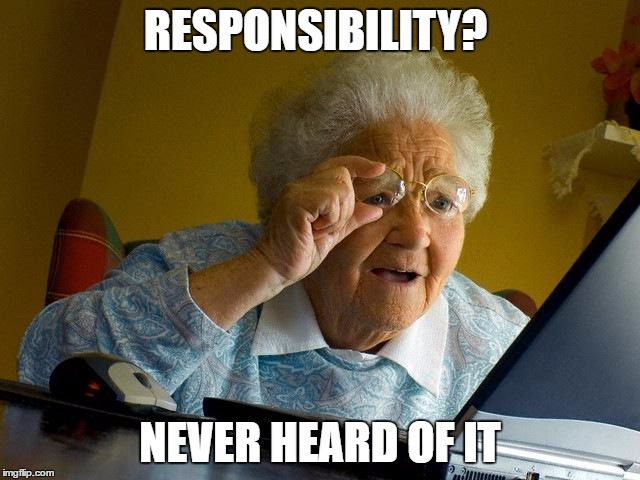 Grandma Finds The Internet Meme | RESPONSIBILITY? NEVER HEARD OF IT | image tagged in memes,grandma finds the internet | made w/ Imgflip meme maker