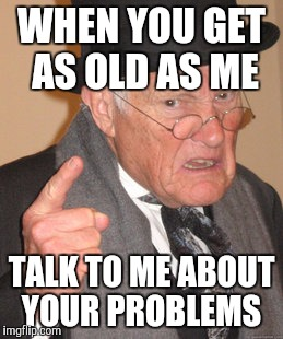 Back In My Day Meme | WHEN YOU GET AS OLD AS ME TALK TO ME ABOUT YOUR PROBLEMS | image tagged in memes,back in my day | made w/ Imgflip meme maker