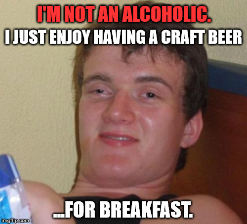 10 Guy Meme | I'M NOT AN ALCOHOLIC. ...FOR BREAKFAST. I JUST ENJOY HAVING A CRAFT BEER | image tagged in memes,10 guy,first world problems,funny,funny memes,food | made w/ Imgflip meme maker