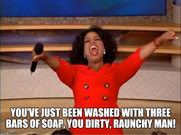 Oprah You Get A Meme | YOU'VE JUST BEEN WASHED WITH THREE BARS OF SOAP, YOU DIRTY, RAUNCHY MAN! | image tagged in memes,oprah you get a | made w/ Imgflip meme maker
