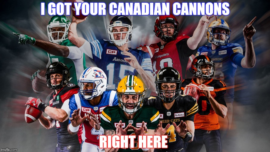 I GOT YOUR CANADIAN CANNONS RIGHT HERE | image tagged in canadian football league | made w/ Imgflip meme maker