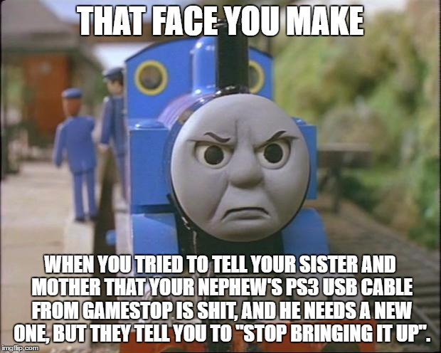 Thomas the tank engine | THAT FACE YOU MAKE WHEN YOU TRIED TO TELL YOUR SISTER AND MOTHER THAT YOUR NEPHEW'S PS3 USB CABLE FROM GAMESTOP IS SHIT, AND HE NEEDS A NEW  | image tagged in thomas the tank engine | made w/ Imgflip meme maker