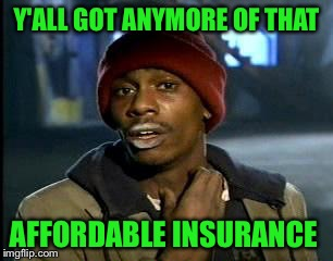 Y'all Got Any More Of That Meme | Y'ALL GOT ANYMORE OF THAT AFFORDABLE INSURANCE | image tagged in memes,yall got any more of | made w/ Imgflip meme maker
