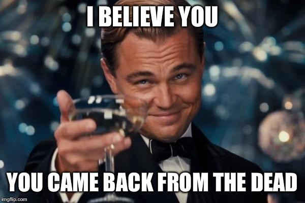 Leonardo Dicaprio Cheers Meme | I BELIEVE YOU YOU CAME BACK FROM THE DEAD | image tagged in memes,leonardo dicaprio cheers | made w/ Imgflip meme maker