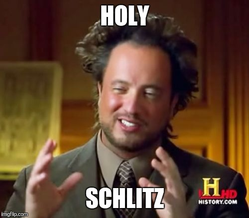 Ancient Aliens Meme | HOLY SCHLITZ | image tagged in memes,ancient aliens | made w/ Imgflip meme maker