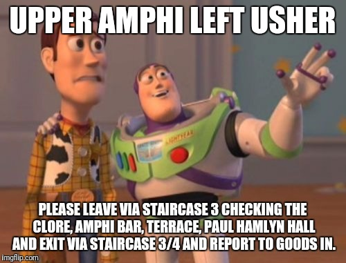X, X Everywhere Meme |  UPPER AMPHI LEFT USHER; PLEASE LEAVE VIA STAIRCASE 3 CHECKING THE CLORE, AMPHI BAR, TERRACE, PAUL HAMLYN HALL AND EXIT VIA STAIRCASE 3/4 AND REPORT TO GOODS IN. | image tagged in memes,x x everywhere | made w/ Imgflip meme maker