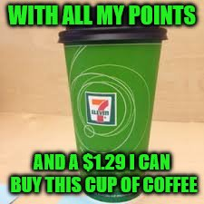 WITH ALL MY POINTS AND A $1.29 I CAN BUY THIS CUP OF COFFEE | made w/ Imgflip meme maker