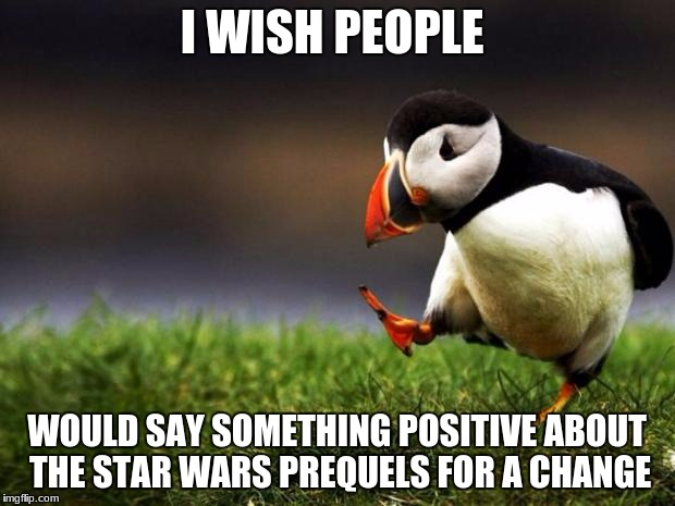 Unpopular Opinion Puffin Meme | I WISH PEOPLE WOULD SAY SOMETHING POSITIVE ABOUT THE STAR WARS PREQUELS FOR A CHANGE | image tagged in memes,unpopular opinion puffin | made w/ Imgflip meme maker
