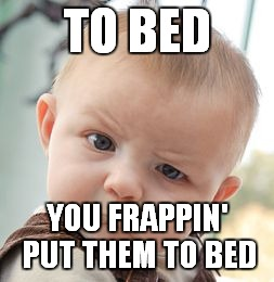 Skeptical Baby Meme | TO BED YOU FRAPPIN' PUT THEM TO BED | image tagged in memes,skeptical baby | made w/ Imgflip meme maker