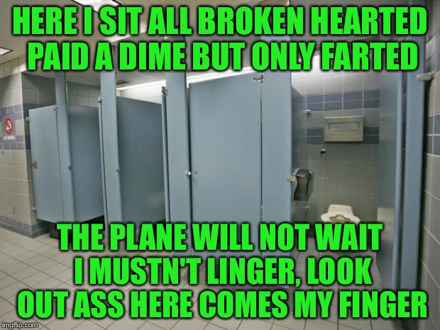 HERE I SIT ALL BROKEN HEARTED PAID A DIME BUT ONLY FARTED THE PLANE WILL NOT WAIT I MUSTN'T LINGER, LOOK OUT ASS HERE COMES MY FINGER | made w/ Imgflip meme maker