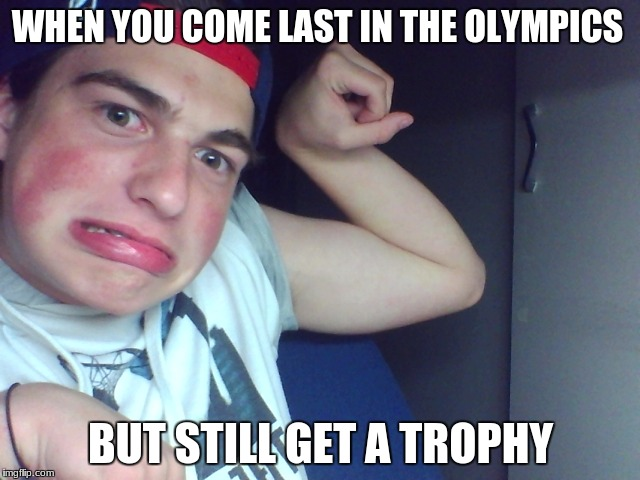 WHEN YOU COME LAST IN THE OLYMPICS; BUT STILL GET A TROPHY | image tagged in olympics,last place,trophy,special | made w/ Imgflip meme maker