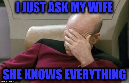 Captain Picard Facepalm Meme | I JUST ASK MY WIFE SHE KNOWS EVERYTHING | image tagged in memes,captain picard facepalm | made w/ Imgflip meme maker