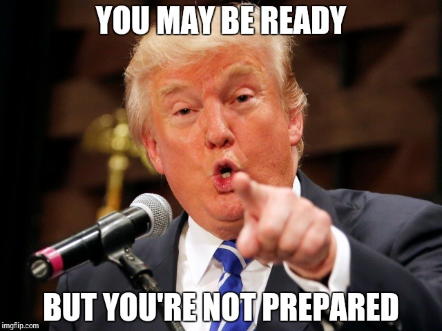Think you're ready? | YOU MAY BE READY BUT YOU'RE NOT PREPARED | image tagged in trump you,memes,funny,trump,be prepared | made w/ Imgflip meme maker