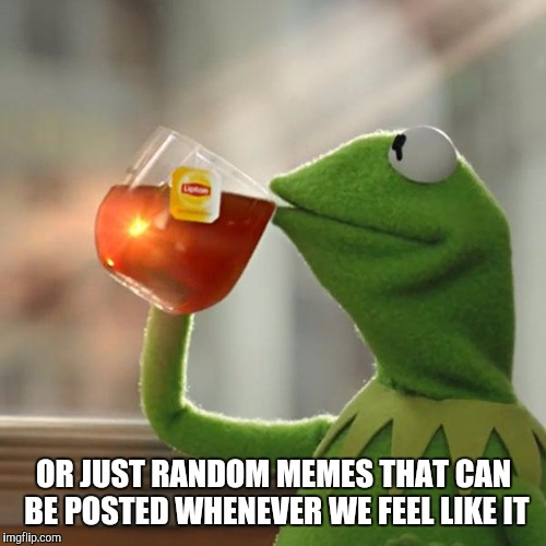 But Thats None Of My Business Meme | OR JUST RANDOM MEMES THAT CAN BE POSTED WHENEVER WE FEEL LIKE IT | image tagged in memes,but thats none of my business,kermit the frog | made w/ Imgflip meme maker