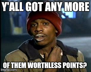 Y'all Got Any More Of That Meme | Y'ALL GOT ANY MORE OF THEM WORTHLESS POINTS? | image tagged in memes,yall got any more of | made w/ Imgflip meme maker