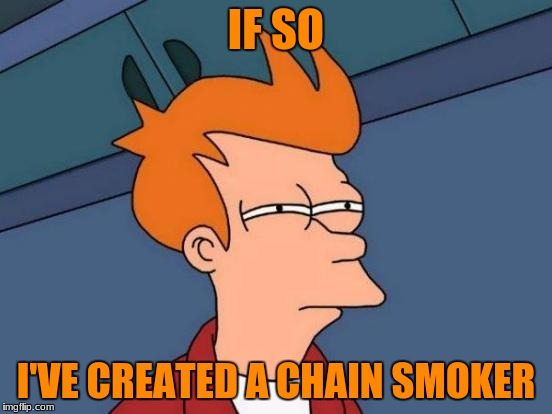 Futurama Fry Meme | IF SO I'VE CREATED A CHAIN SMOKER | image tagged in memes,futurama fry | made w/ Imgflip meme maker