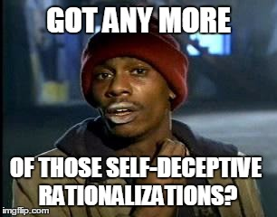 Yall Got Any More Of | GOT ANY MORE OF THOSE SELF-DECEPTIVE RATIONALIZATIONS? | image tagged in memes,yall got any more of | made w/ Imgflip meme maker