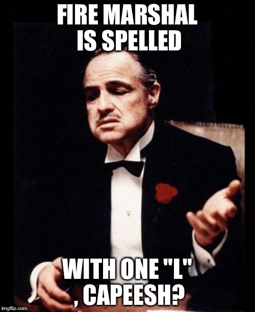 "godfather | FIRE MARSHAL IS SPELLED WITH ONE ""L"" , CAPEESH? 